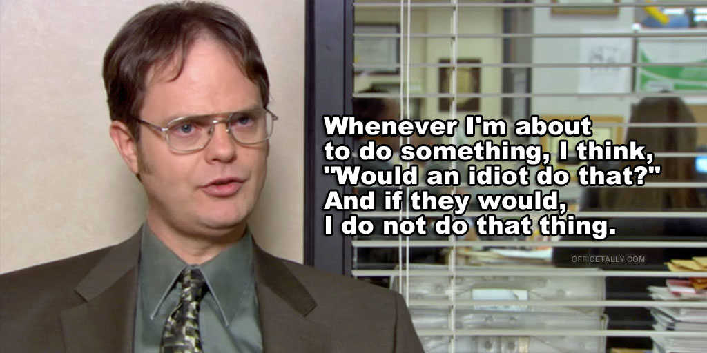 the office quotes dwight would an idiot do that